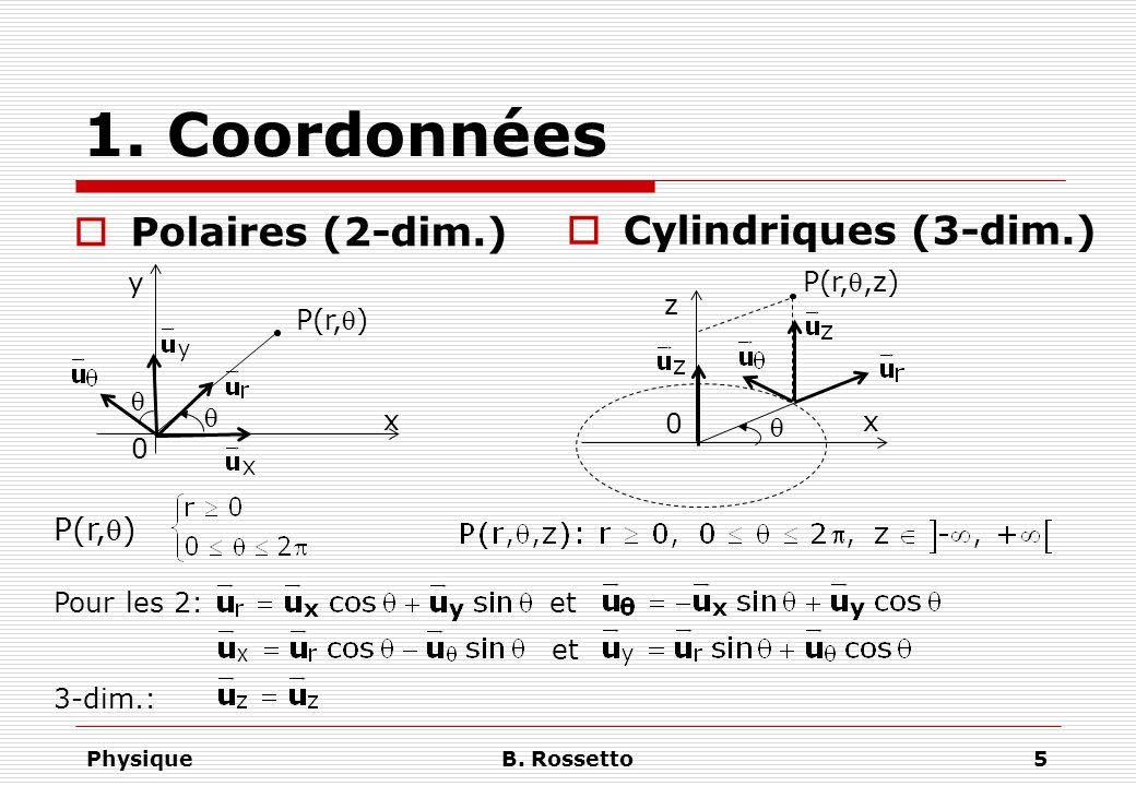 PhysiqueB. Rossetto5 1. Coordonnées x y 0 Polaires (2-dim.) Cylindriques (3-dim.) P(r,) x 0 z P(r,,z) P(r,) etPour les 2: et 3-dim.: