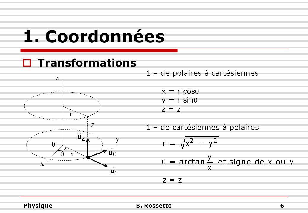 PhysiqueB. Rossetto6 1. Coordonnées Transformations r x y z 0 r z 1 – de polaires à cartésiennes x = r cos y = r sin z = z 1 – de cartésiennes à polai
