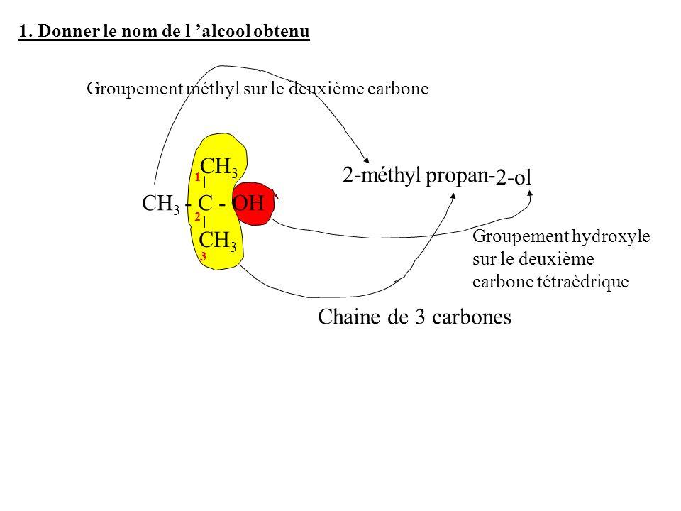 1. Donner le nom de l alcool obtenu CH 3 - C - OH CH 3 1 2 3 Chaine de 3 carbones propan- Groupement méthyl sur le deuxième carbone 2-méthyl Groupemen
