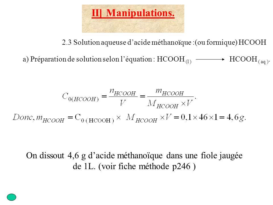 III ]Exploitation des résultats 3.1 Analyse des expériences 1) 2) et 3) d) Calculer le taux d avancement final Solution 1 : x f = 2,6.10 -5 mol Solution 2 : x f = 6,9.10 -5 mol Solution 3 : x f = 12.10 -5 mol Solution 1 : x max = 10 -4 mol Solution 2 : x max = 5.10 -4 mol Solution 3 : x max = 10 -3 mol Solution 1 : = 0,26 = 26% Solution 2 : = 0,138 = 13,8% Solution 3 : = 0,12 = 12 % Cette transformation n est pas totale Cas de l acide méthanoïque