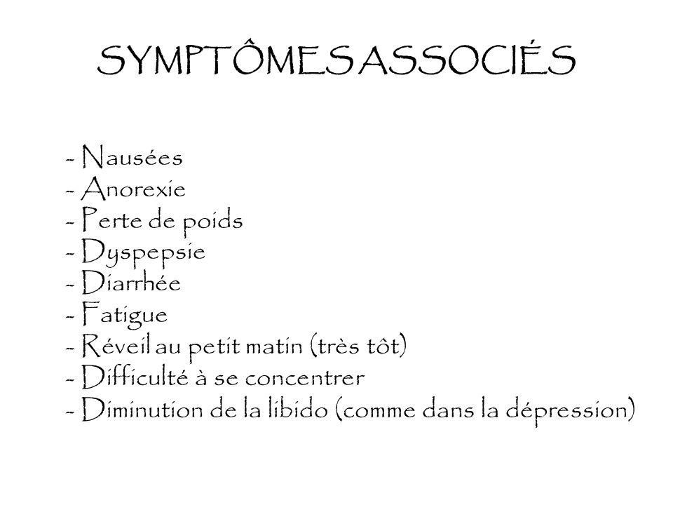 SYMPTÔMES ASSOCIÉS - Nausées - Anorexie - Perte de poids - Dyspepsie - Diarrhée - Fatigue - Réveil au petit matin (très tôt) - Difficulté à se concent