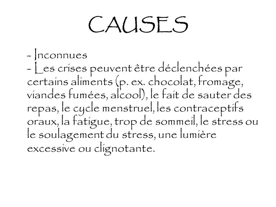 CAUSES - Inconnues - Les crises peuvent être déclenchées par certains aliments (p. ex. chocolat, fromage, viandes fumées, alcool), le fait de sauter d
