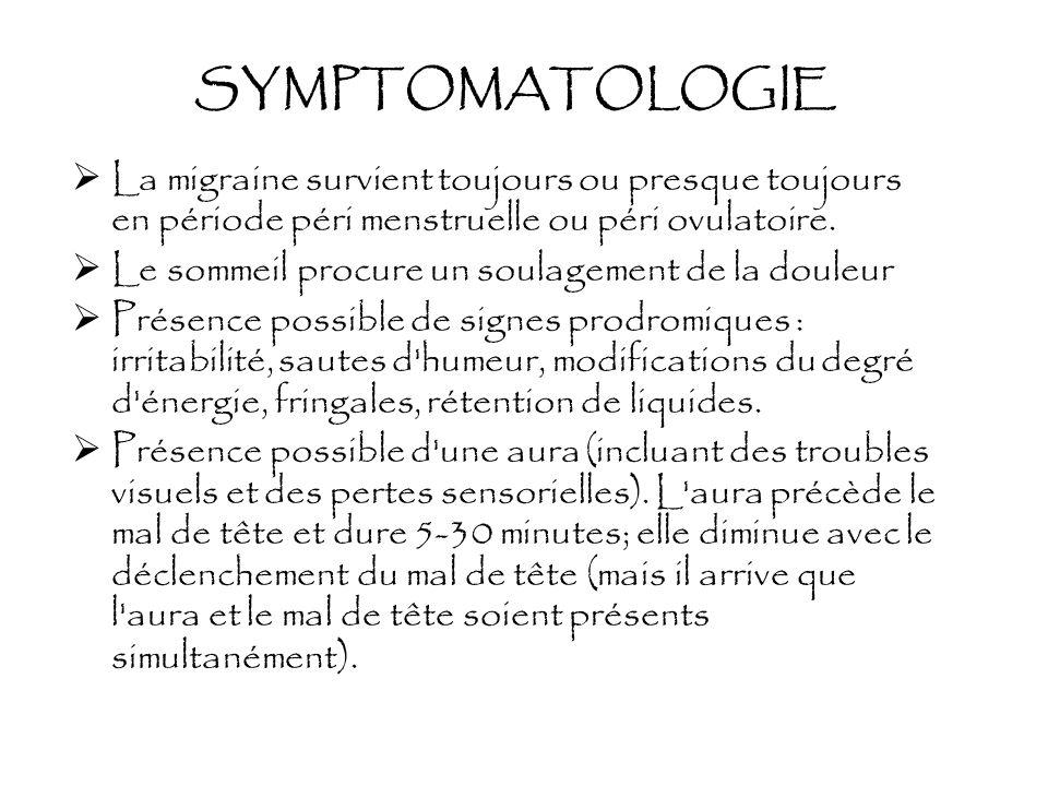 SYMPTOMATOLOGIE La migraine survient toujours ou presque toujours en période péri menstruelle ou péri ovulatoire. Le sommeil procure un soulagement de
