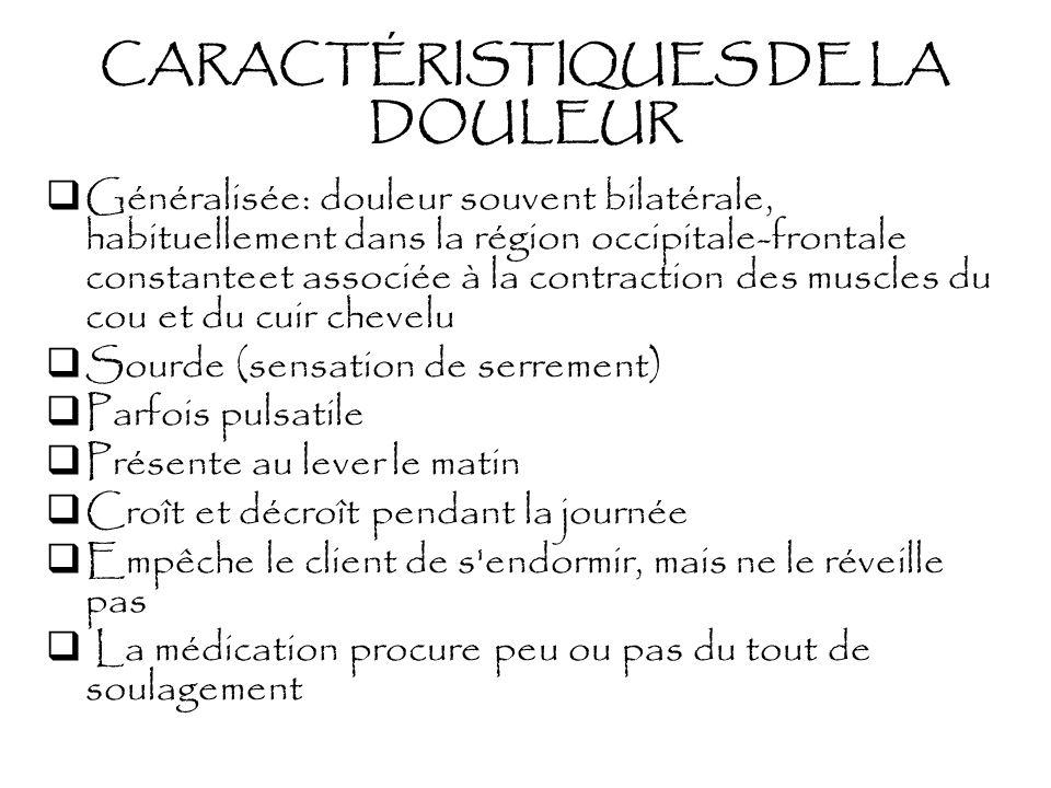 CARACTÉRISTIQUES DE LA DOULEUR Généralisée: douleur souvent bilatérale, habituellement dans la région occipitale-frontale constanteet associée à la co