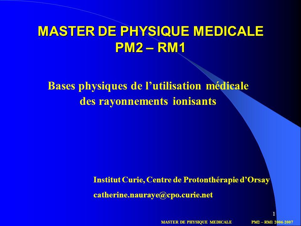 1 MASTER DE PHYSIQUE MEDICALE PM2 – RM1 Bases physiques de lutilisation médicale des rayonnements ionisants Institut Curie, Centre de Protonthérapie d