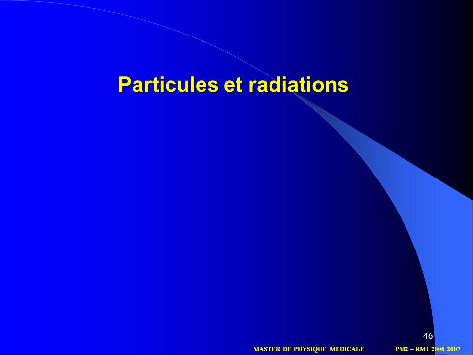 46 Particules et radiations MASTER DE PHYSIQUE MEDICALEPM2 – RM1 2006-2007