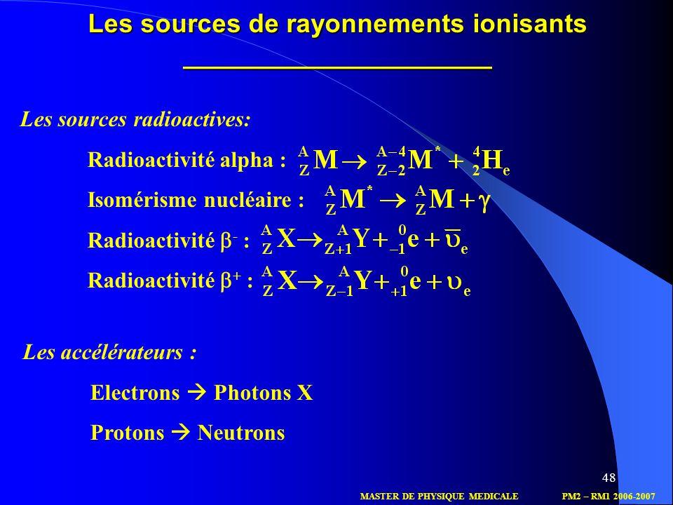 48 Les sources de rayonnements ionisants _____________________ MASTER DE PHYSIQUE MEDICALEPM2 – RM1 2006-2007 Les sources radioactives: Radioactivité