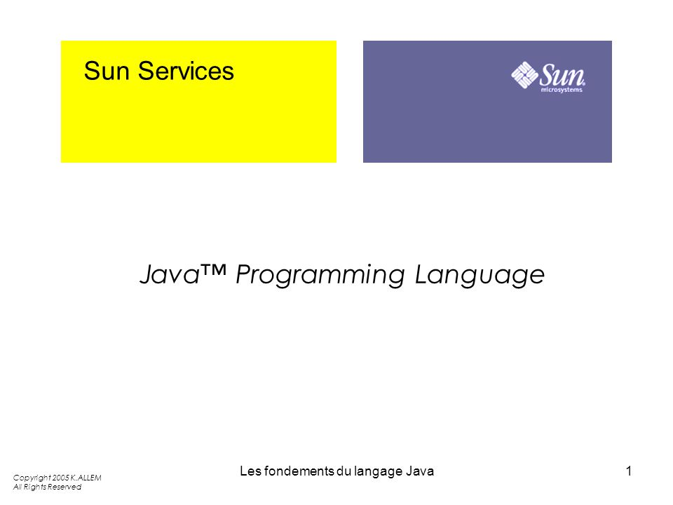 Les fondements du langage Java1 Sun Services Java Programming Language Copyright 2005 K.ALLEM All Rights Reserved