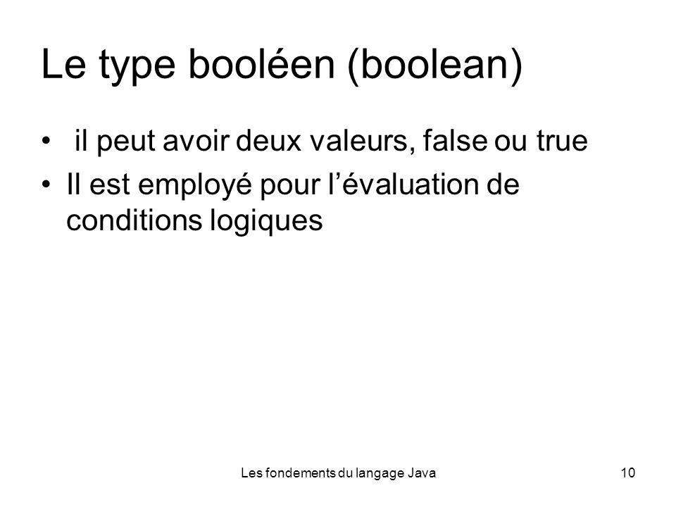 Les fondements du langage Java10 Le type booléen (boolean) il peut avoir deux valeurs, false ou true Il est employé pour lévaluation de conditions logiques