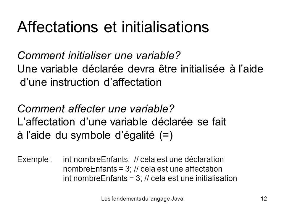 Les fondements du langage Java12 Affectations et initialisations Comment initialiser une variable.