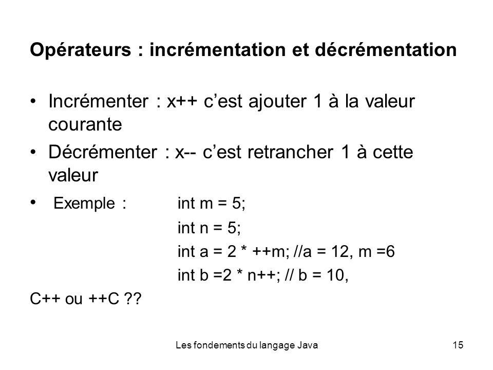 Les fondements du langage Java15 Opérateurs : incrémentation et décrémentation Incrémenter : x++ cest ajouter 1 à la valeur courante Décrémenter : x-- cest retrancher 1 à cette valeur Exemple :int m = 5; int n = 5; int a = 2 * ++m; //a = 12, m =6 int b =2 * n++; // b = 10, C++ ou ++C