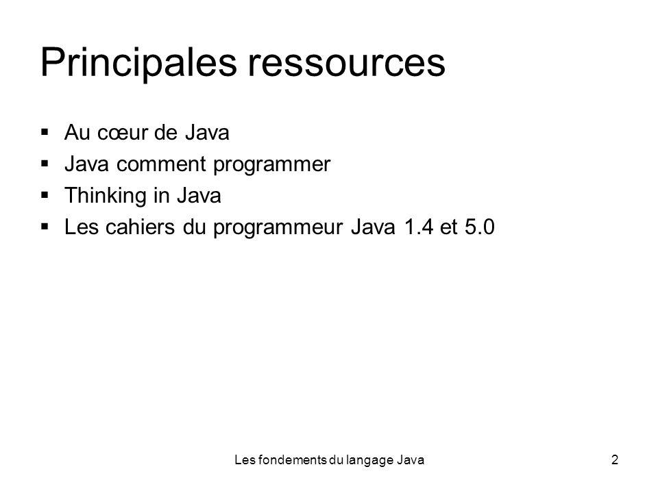 Les fondements du langage Java2 Principales ressources Au cœur de Java Java comment programmer Thinking in Java Les cahiers du programmeur Java 1.4 et 5.0