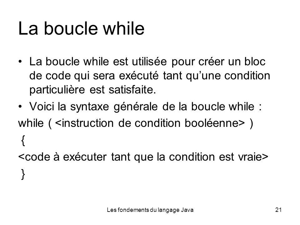 Les fondements du langage Java21 La boucle while La boucle while est utilisée pour créer un bloc de code qui sera exécuté tant quune condition particulière est satisfaite.