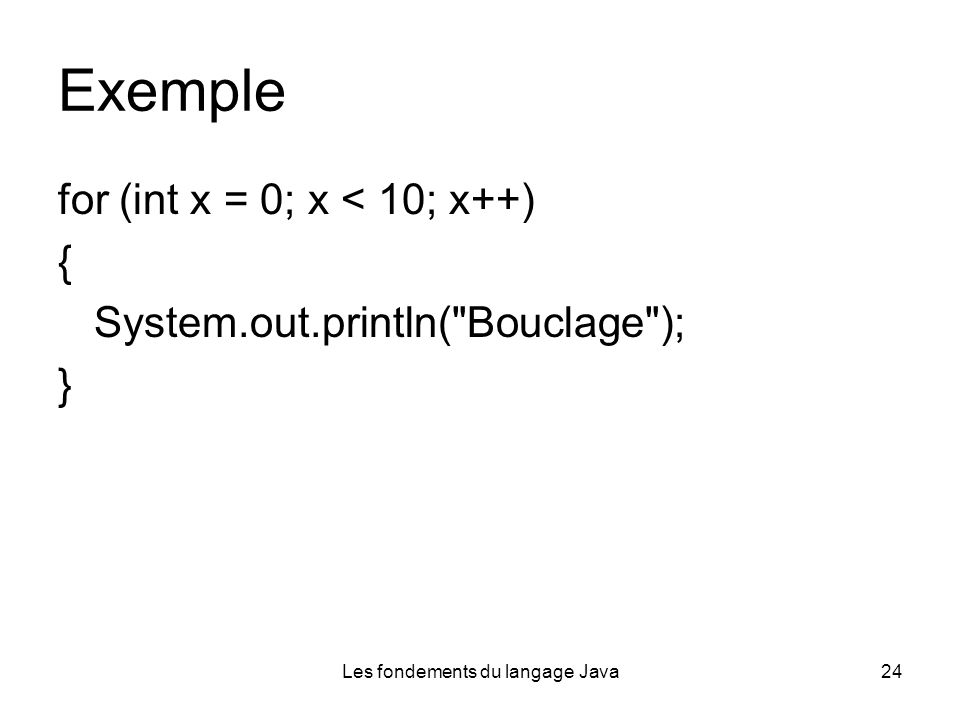 Les fondements du langage Java24 Exemple for (int x = 0; x < 10; x++) { System.out.println(