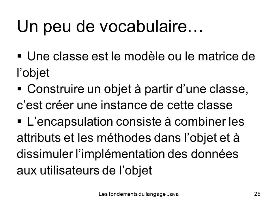 Les fondements du langage Java25 Un peu de vocabulaire… Une classe est le modèle ou le matrice de lobjet Construire un objet à partir dune classe, cest créer une instance de cette classe Lencapsulation consiste à combiner les attributs et les méthodes dans lobjet et à dissimuler limplémentation des données aux utilisateurs de lobjet