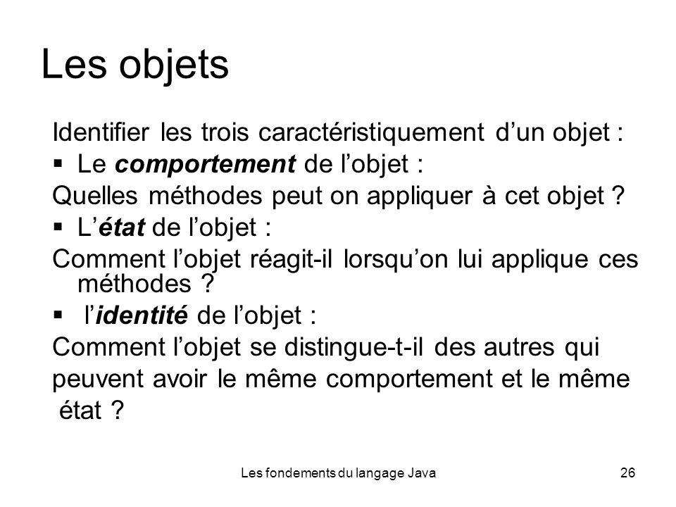 Les fondements du langage Java26 Les objets Identifier les trois caractéristiquement dun objet : Le comportement de lobjet : Quelles méthodes peut on appliquer à cet objet .