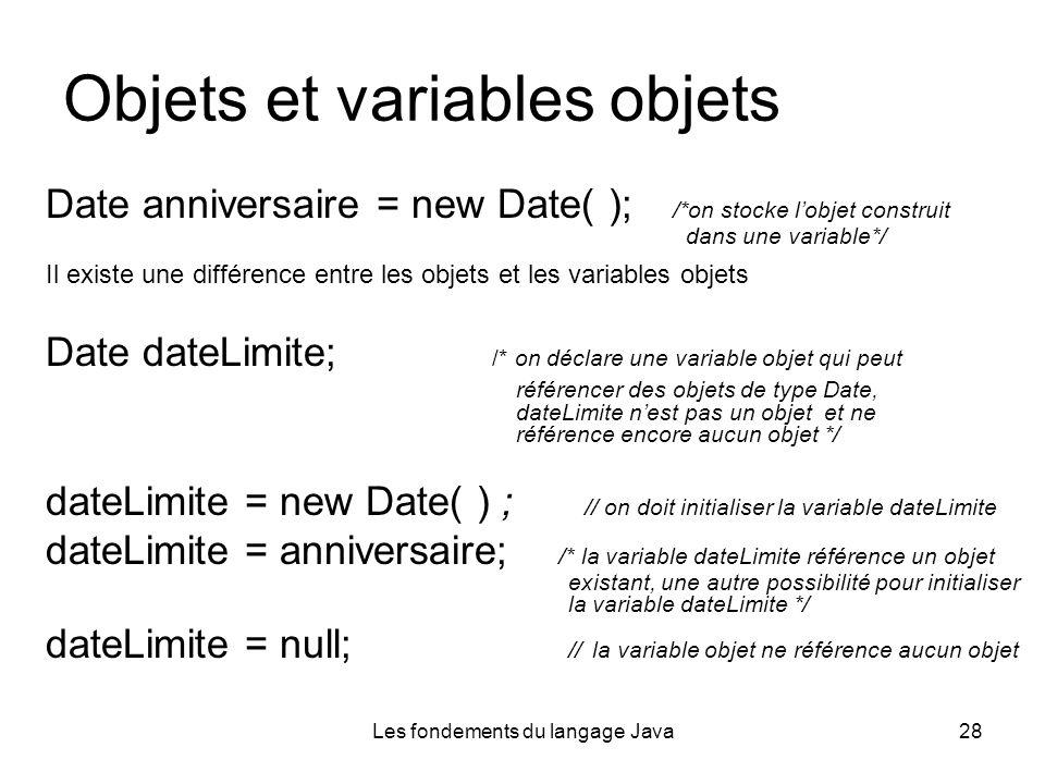 Les fondements du langage Java28 Objets et variables objets Date anniversaire = new Date( ); /*on stocke lobjet construit dans une variable*/ Il existe une différence entre les objets et les variables objets Date dateLimite; /* on déclare une variable objet qui peut référencer des objets de type Date, dateLimite nest pas un objet et ne référence encore aucun objet */ dateLimite = new Date( ) ; // on doit initialiser la variable dateLimite dateLimite = anniversaire; /* la variable dateLimite référence un objet existant, une autre possibilité pour initialiser la variable dateLimite */ dateLimite = null; // la variable objet ne référence aucun objet