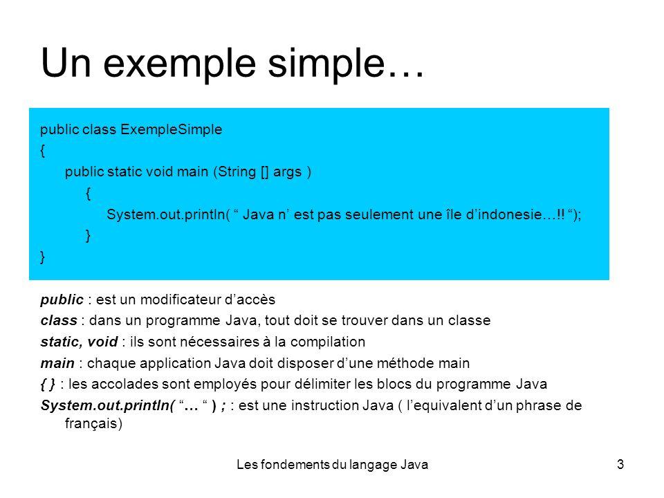 Les fondements du langage Java3 Un exemple simple… public class ExempleSimple { public static void main (String [] args ) { System.out.println( Java n est pas seulement une île dindonesie…!.