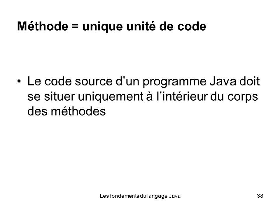 Les fondements du langage Java38 Méthode = unique unité de code Le code source dun programme Java doit se situer uniquement à lintérieur du corps des méthodes