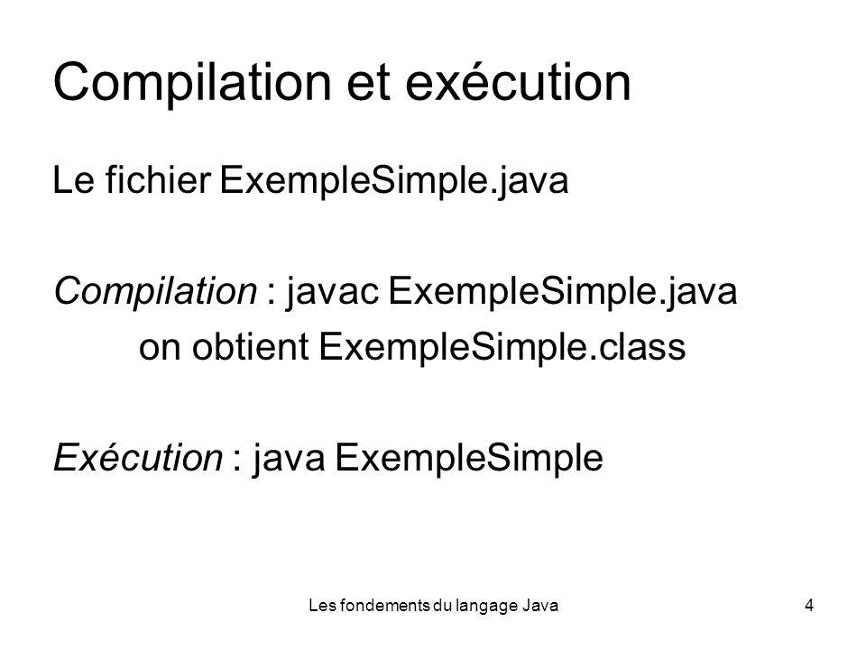 Les fondements du langage Java4 Compilation et exécution Le fichier ExempleSimple.java Compilation : javac ExempleSimple.java on obtient ExempleSimple.class Exécution : java ExempleSimple