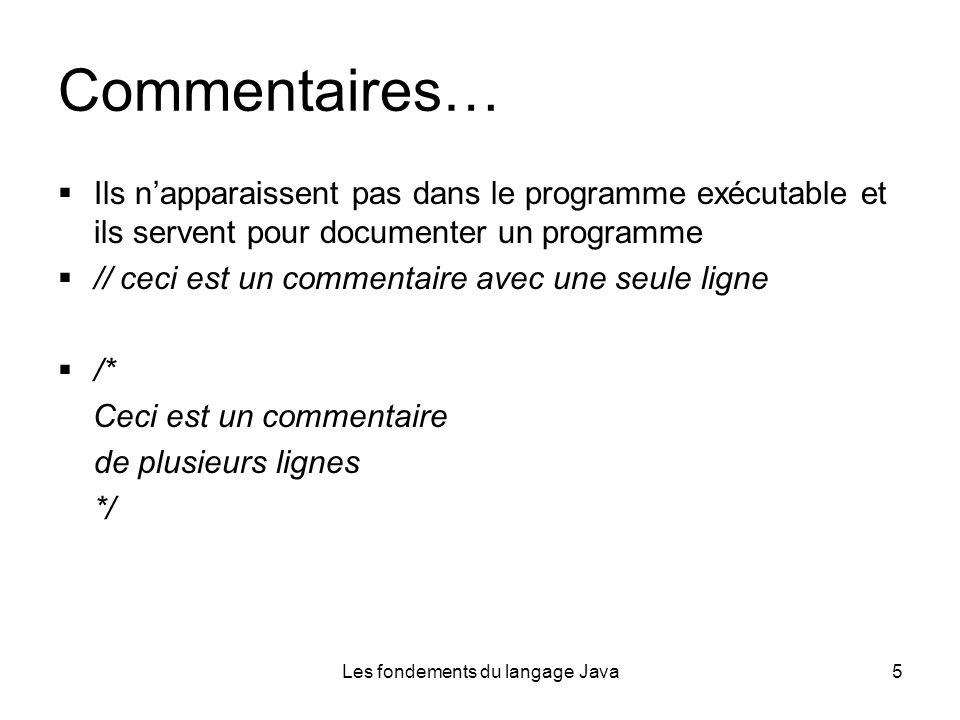 Les fondements du langage Java5 Commentaires… Ils napparaissent pas dans le programme exécutable et ils servent pour documenter un programme // ceci est un commentaire avec une seule ligne /* Ceci est un commentaire de plusieurs lignes */