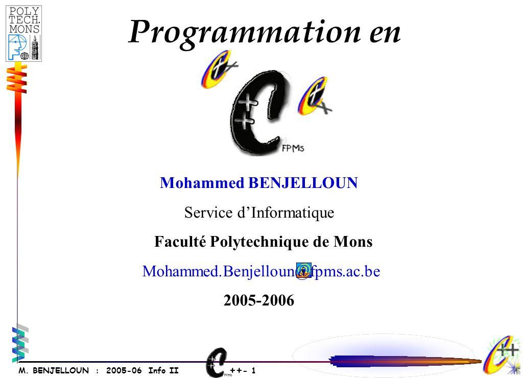 ++ - 1 M. BENJELLOUN : 2005-06 Info II Mohammed BENJELLOUN Service dInformatique Faculté Polytechnique de Mons Mohammed.Benjelloun@fpms.ac.be 2005-200