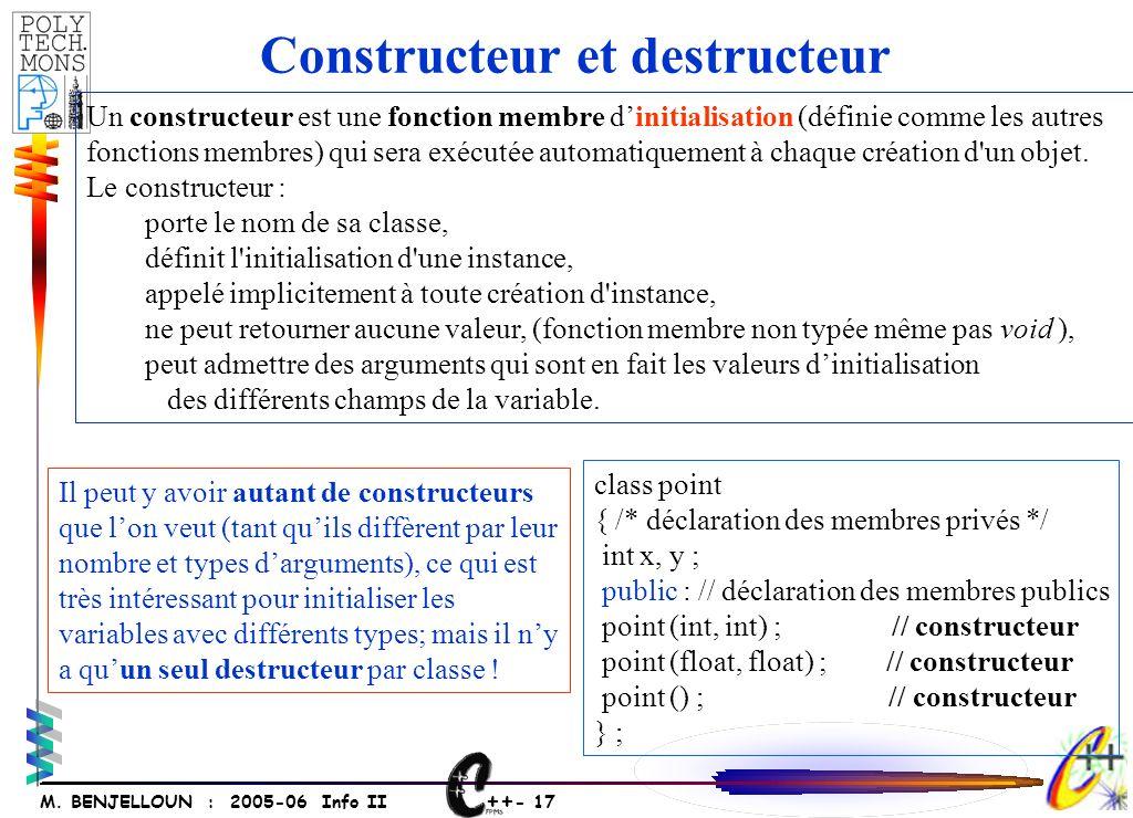 ++ - 17 M. BENJELLOUN : 2005-06 Info II Un constructeur est une fonction membre dinitialisation (définie comme les autres fonctions membres) qui sera