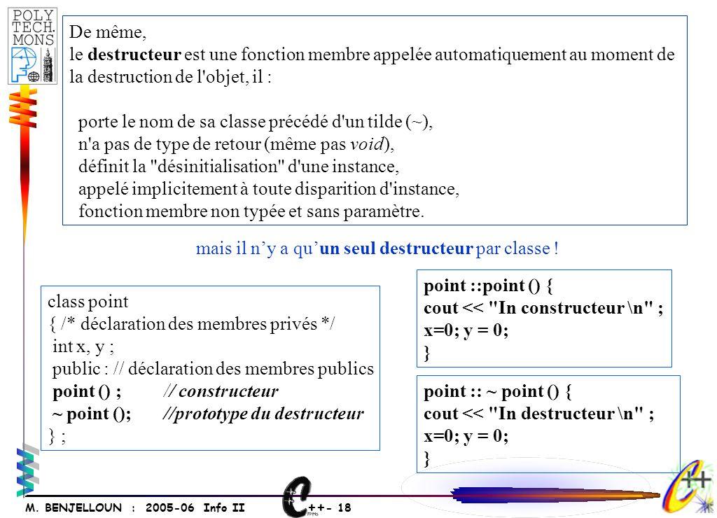 ++ - 18 M. BENJELLOUN : 2005-06 Info II De même, le destructeur est une fonction membre appelée automatiquement au moment de la destruction de l'objet