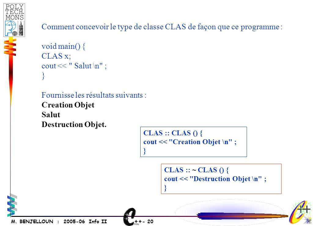 ++ - 20 M. BENJELLOUN : 2005-06 Info II Comment concevoir le type de classe CLAS de façon que ce programme : void main() { CLAS x; cout <<