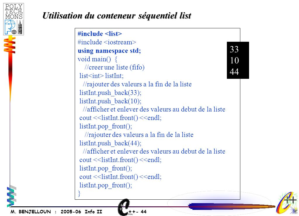 ++ - 44 M. BENJELLOUN : 2005-06 Info II #include using namespace std; void main() { //creer une liste (fifo) list listInt; //rajouter des valeurs a la