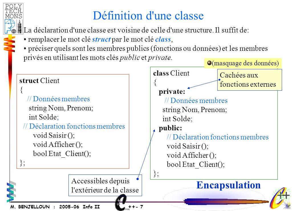 ++ - 7 M. BENJELLOUN : 2005-06 Info II struct Client { // Données membres string Nom, Prenom; int Solde; // Déclaration fonctions membres void Saisir