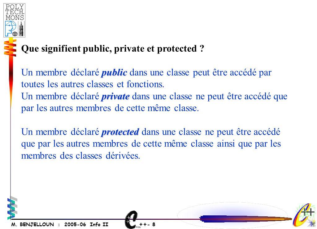 ++ - 8 M. BENJELLOUN : 2005-06 Info II Que signifient public, private et protected ? public Un membre déclaré public dans une classe peut être accédé
