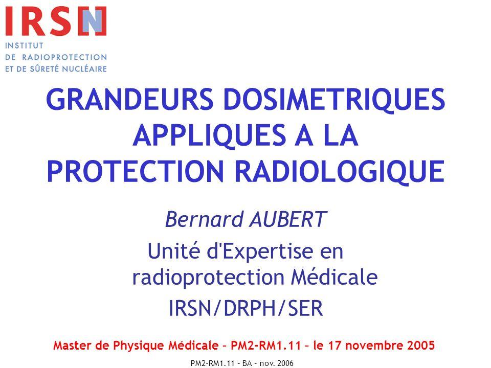 PM2-RM1.11 – BA – nov. 2006 GRANDEURS DOSIMETRIQUES APPLIQUES A LA PROTECTION RADIOLOGIQUE Bernard AUBERT Unité d'Expertise en radioprotection Médical