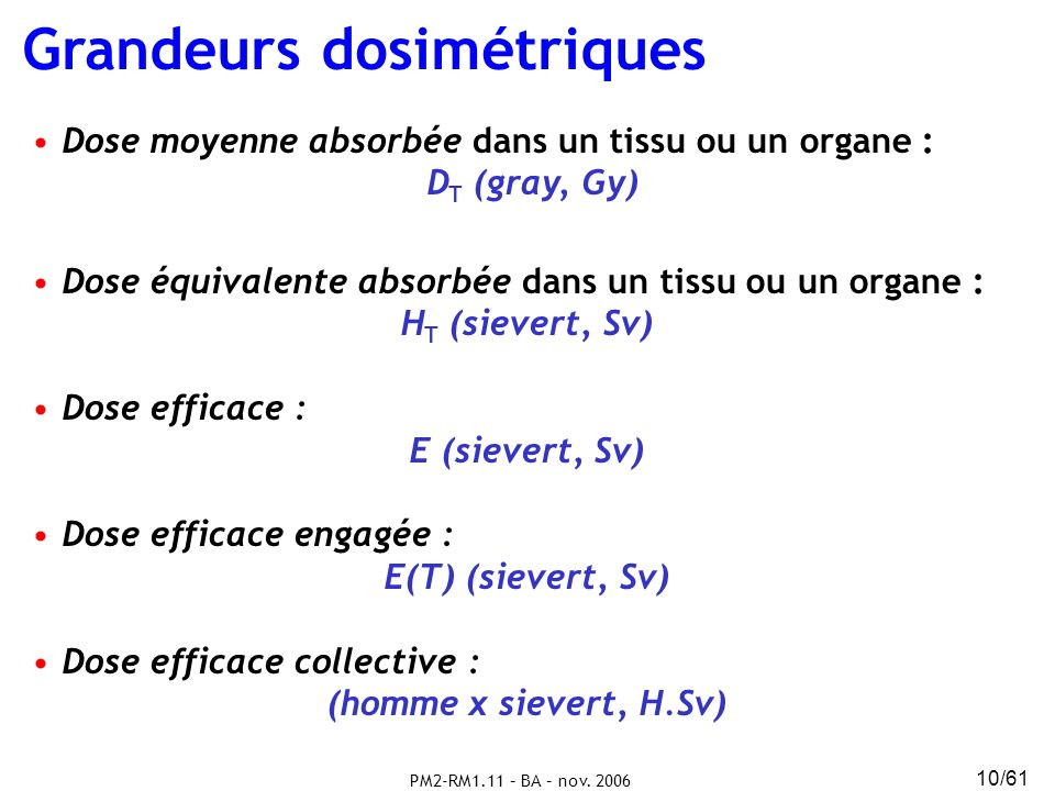 PM2-RM1.11 – BA – nov. 2006 10/61 Grandeurs dosimétriques Dose moyenne absorbée dans un tissu ou un organe : D T (gray, Gy) Dose équivalente absorbée