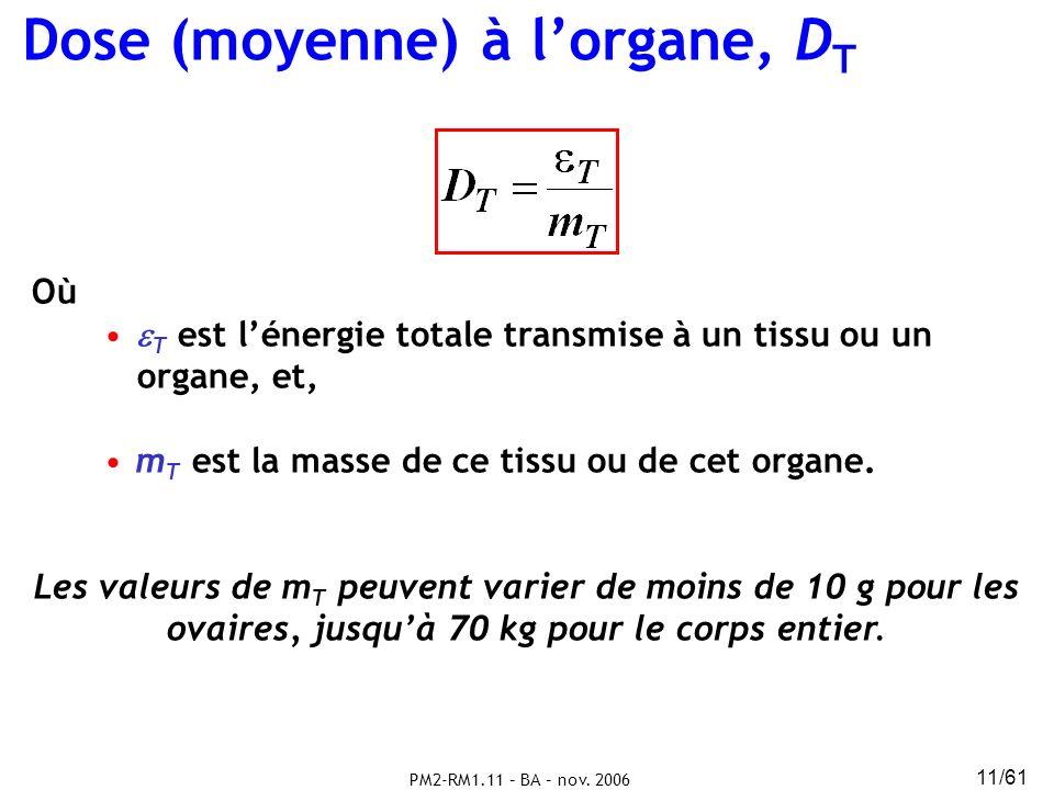 PM2-RM1.11 – BA – nov. 2006 11/61 Dose (moyenne) à lorgane, D T Où T est lénergie totale transmise à un tissu ou un organe, et, m T est la masse de ce