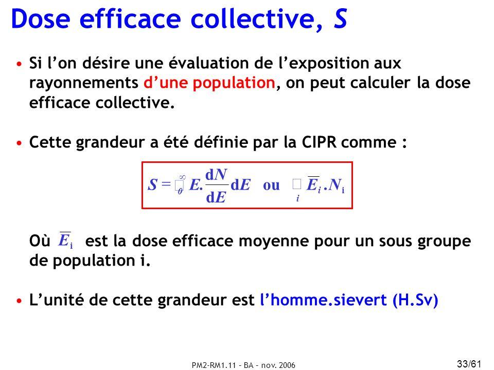 PM2-RM1.11 – BA – nov. 2006 33/61 Dose efficace collective, S Si lon désire une évaluation de lexposition aux rayonnements dune population, on peut ca