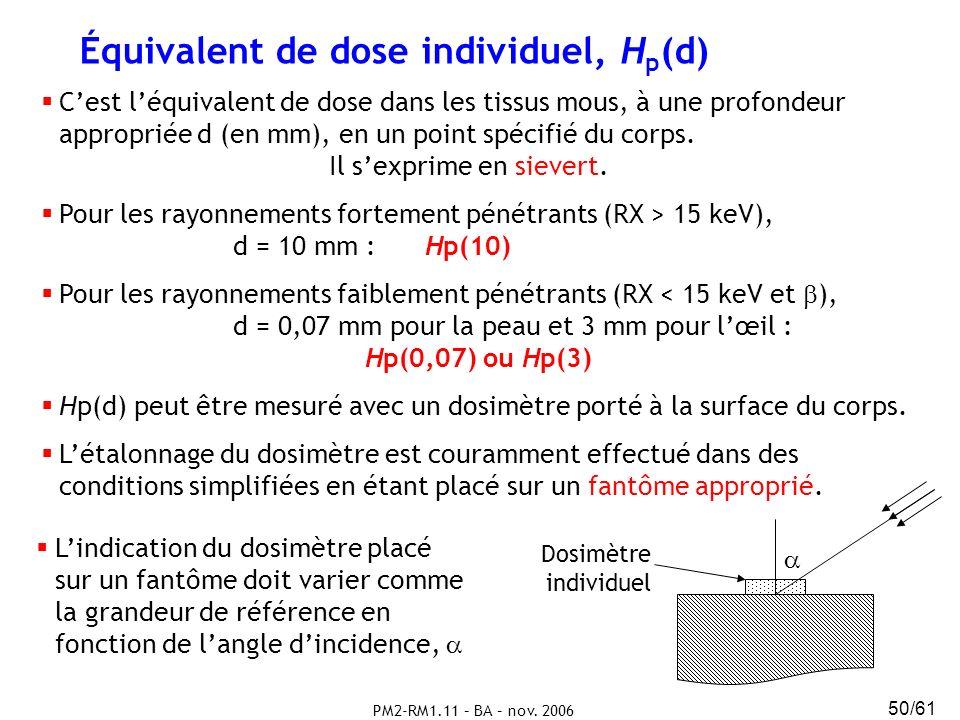 PM2-RM1.11 – BA – nov. 2006 50/61 Équivalent de dose individuel, H p (d) Cest léquivalent de dose dans les tissus mous, à une profondeur appropriée d