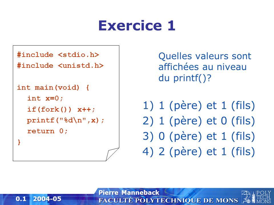 2 0.2 2004-05 Pierre Manneback Exercice 2 #include int main(void) { int i; for(i=0;i<3;i++) { fork(); } return 0; } Combien de processus sont-ils créés par le processus exécutant ce programme.