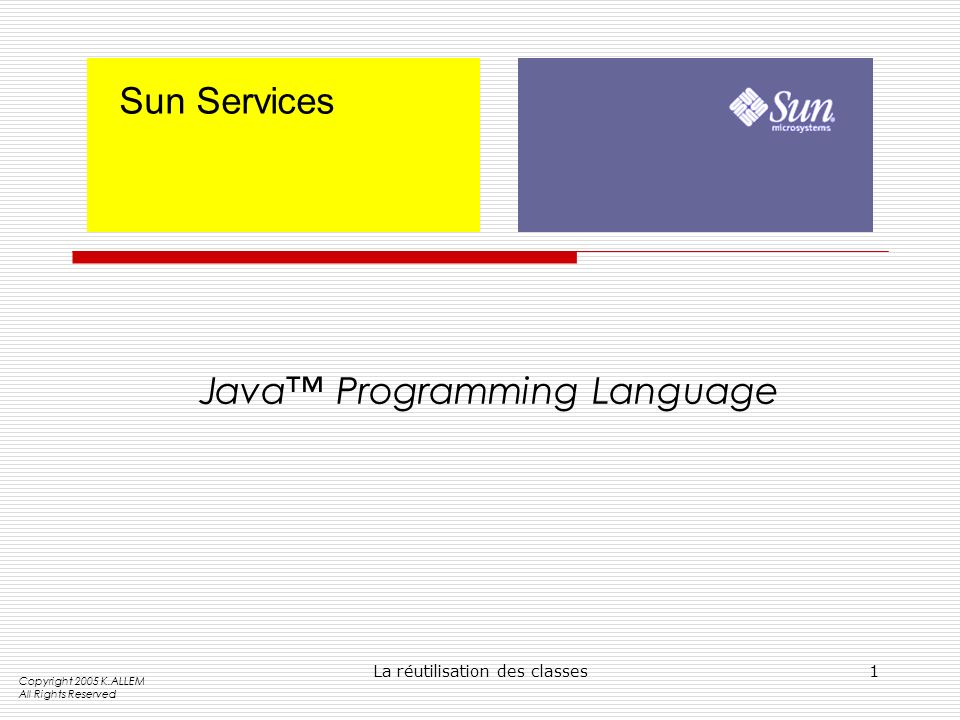 La réutilisation des classes1 Sun Services Java Programming Language Copyright 2005 K.ALLEM All Rights Reserved
