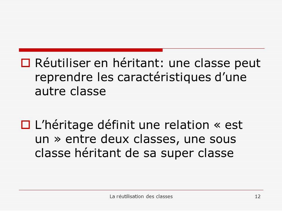 La réutilisation des classes12 Réutiliser en héritant: une classe peut reprendre les caractéristiques dune autre classe Lhéritage définit une relation