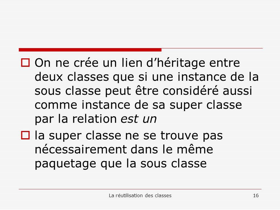 La réutilisation des classes16 On ne crée un lien dhéritage entre deux classes que si une instance de la sous classe peut être considéré aussi comme instance de sa super classe par la relation est un la super classe ne se trouve pas nécessairement dans le même paquetage que la sous classe