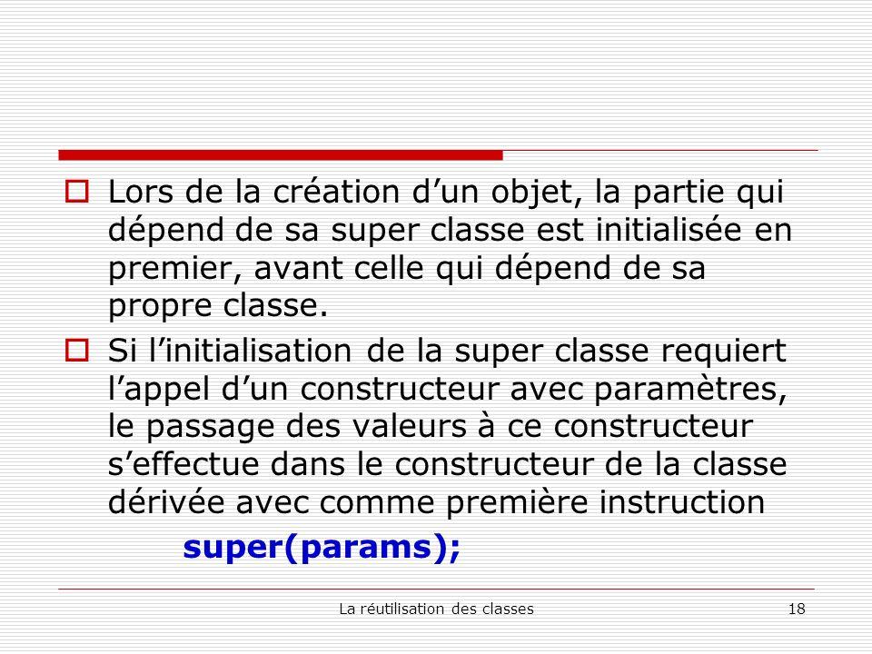 La réutilisation des classes18 Lors de la création dun objet, la partie qui dépend de sa super classe est initialisée en premier, avant celle qui dépend de sa propre classe.