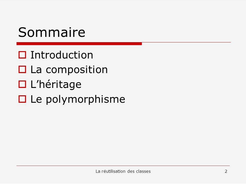 La réutilisation des classes33 Sommaire Introduction La composition Lhéritage Le polymorphisme