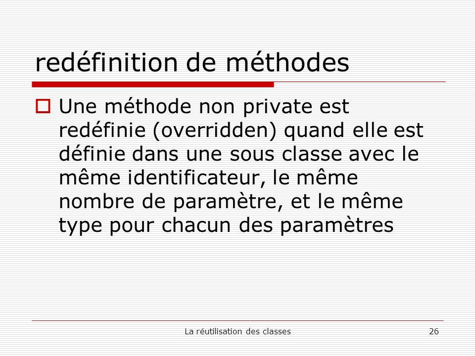 La réutilisation des classes26 redéfinition de méthodes Une méthode non private est redéfinie (overridden) quand elle est définie dans une sous classe avec le même identificateur, le même nombre de paramètre, et le même type pour chacun des paramètres