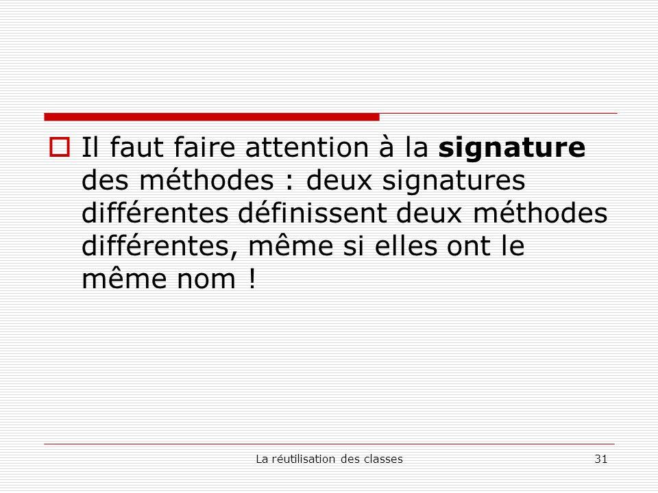 La réutilisation des classes31 Il faut faire attention à la signature des méthodes : deux signatures différentes définissent deux méthodes différentes, même si elles ont le même nom !