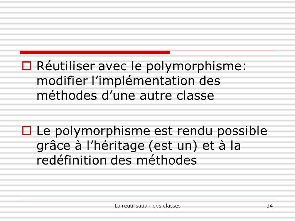 La réutilisation des classes34 Réutiliser avec le polymorphisme: modifier limplémentation des méthodes dune autre classe Le polymorphisme est rendu possible grâce à lhéritage (est un) et à la redéfinition des méthodes