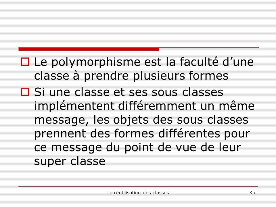 La réutilisation des classes35 Le polymorphisme est la faculté dune classe à prendre plusieurs formes Si une classe et ses sous classes implémentent différemment un même message, les objets des sous classes prennent des formes différentes pour ce message du point de vue de leur super classe