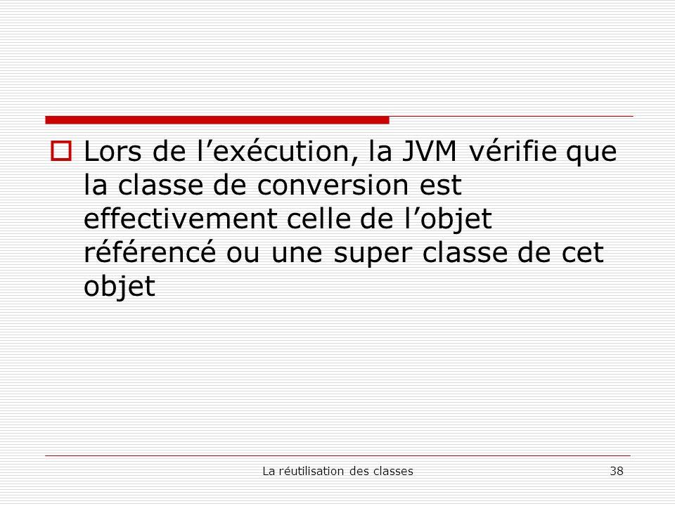 La réutilisation des classes38 Lors de lexécution, la JVM vérifie que la classe de conversion est effectivement celle de lobjet référencé ou une super classe de cet objet