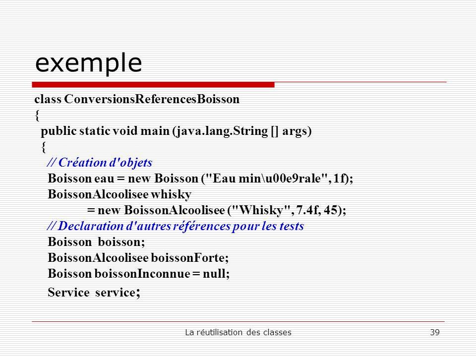 La réutilisation des classes39 exemple class ConversionsReferencesBoisson { public static void main (java.lang.String [] args) { // Création d'objets