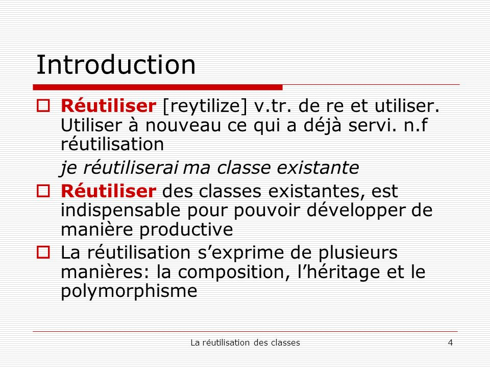 La réutilisation des classes4 Introduction Réutiliser [reytilize] v.tr.